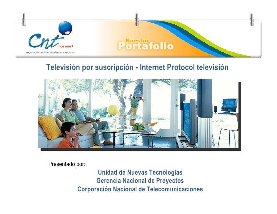 Televisión por suscripción - Internet Protocol televisión     Presentado por:                  Unidad de Nuevas Tecnología...
