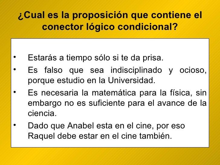 ¿ Cual es la proposición que contiene el conector lógico condicional? <ul><li>Estarás a tiempo sólo si te da prisa. </li><...