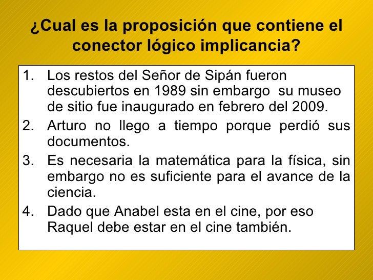 ¿ Cual es la proposición que contiene el conector lógico implicancia? <ul><li>Los restos del Señor de Sipán fueron descubi...