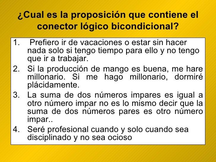 ¿ Cual es la proposición que contiene el conector lógico bicondicional? <ul><li>Prefiero ir de vacaciones o estar sin hace...