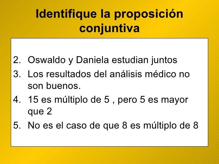 Identifique la proposición conjuntiva <ul><li>Oswaldo y Daniela estudian juntos </li></ul><ul><li>Los resultados del análi...