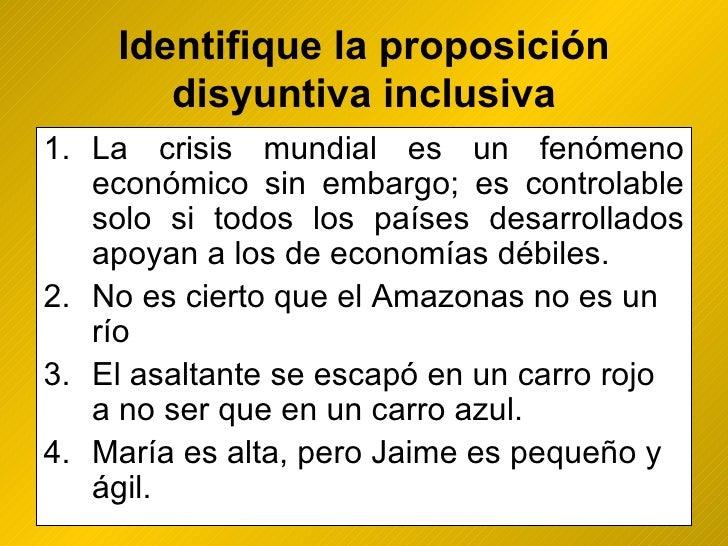 Identifique la proposición disyuntiva inclusiva <ul><li>La crisis mundial es un fenómeno económico sin embargo; es control...