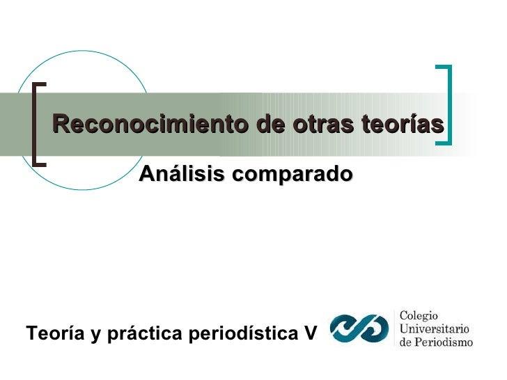 Reconocimiento de otras teorías  Análisis comparado Teoría y práctica periodística V