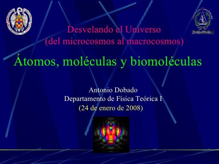 Antonio Dobado Departamento de Física Teórica I Átomos, moléculas y biomoléculas  (24 de enero de 2008) Desvelando el Univ...