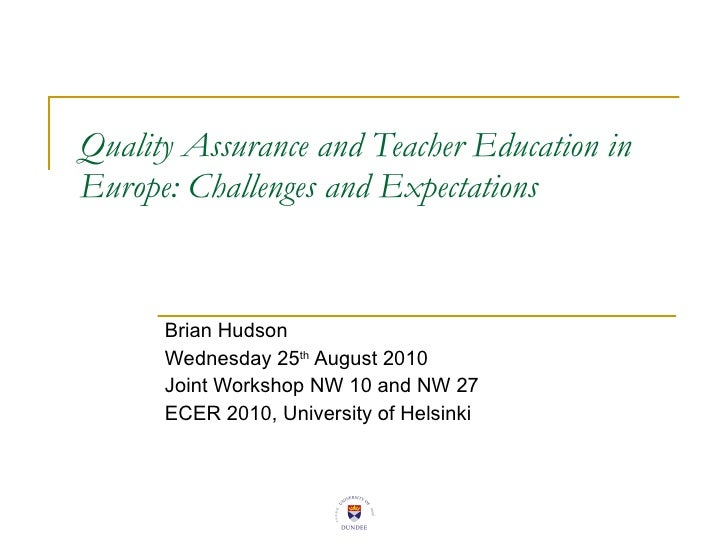 Quality Assurance and Teacher Education in Europe: Challenges and Expectations Brian Hudson  Wednesday 25 th  August 2010 ...