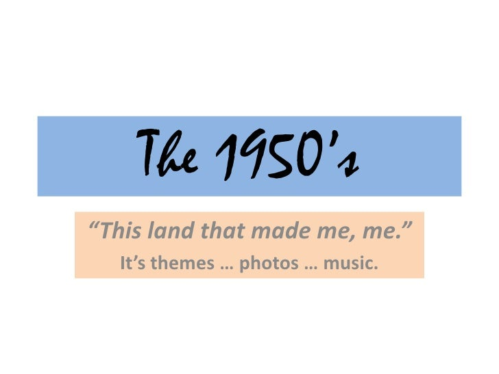 "The 1950's<br />""This land that made me, me.""<br />It's themes … photos … music.<br />"