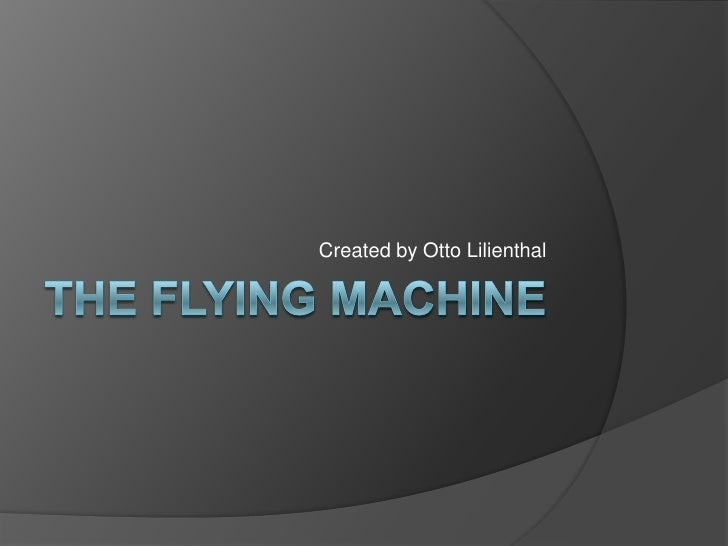 The Flying Machine<br />Created by Otto Lilienthal<br />