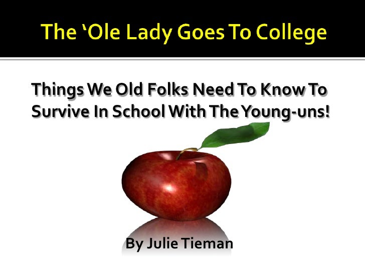 The 'Ole Lady Goes To College<br />Things We Old Folks Need To Know To <br />Survive In School With The Young-uns!<br />By...