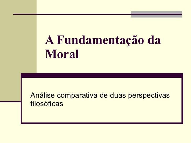 A Fundamentação da Moral   Análise comparativa de duas perspectivas filosóficas