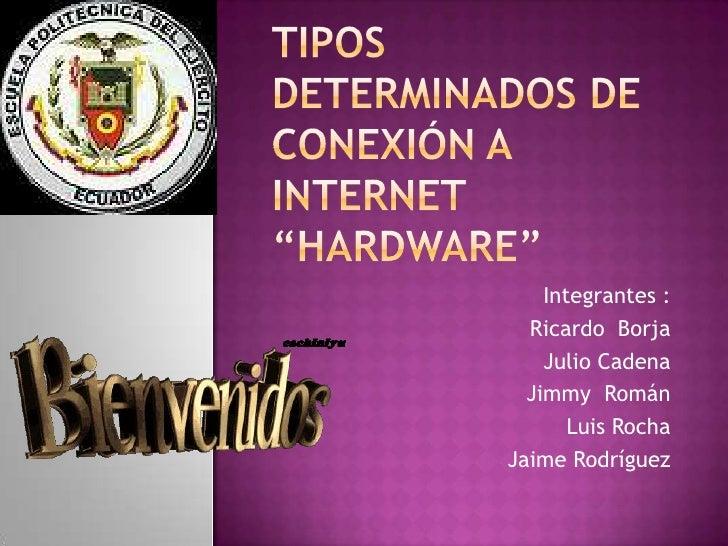 """Tipos determinados de conexión a Internet """"Hardware""""<br />Integrantes :<br />Ricardo  Borja<br />Julio Cadena <br />Jimmy ..."""