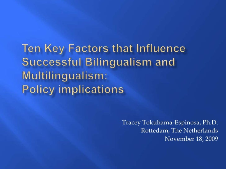Ten Key Factors that Influence Successful Bilingualism and Multilingualism: Policy implications<br />Tracey Tokuhama-Espin...