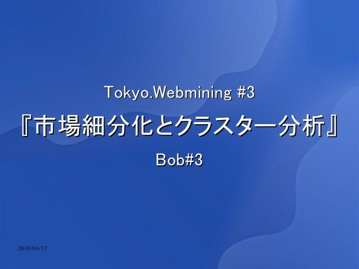 Tokyo.Webmining #3  『市場細分化とクラスター分析』                    Bob#3    2010/04/17