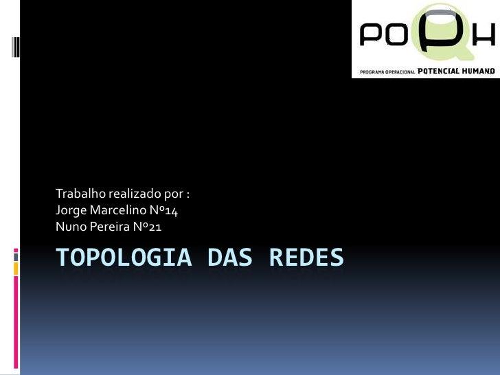 Topologia das Redes<br />Trabalho realizado por :<br />Jorge Marcelino Nº14<br />Nuno Pereira Nº21<br />