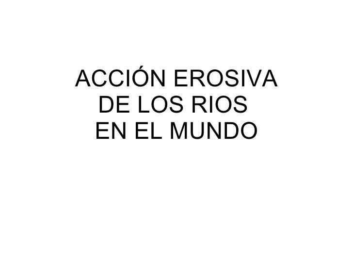 ACCIÓN EROSIVA DE LOS RIOS  EN EL MUNDO