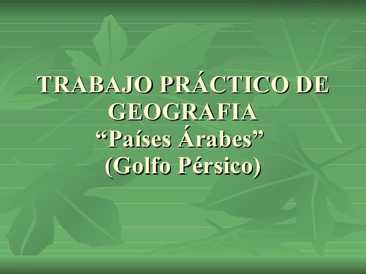 """TRABAJO PRÁCTICO DE GEOGRAFIA """"Países Árabes""""  (Golfo Pérsico)"""