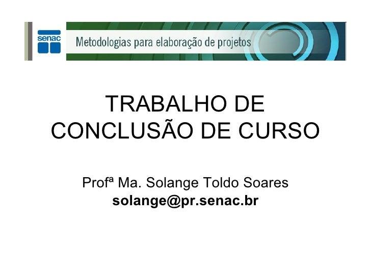 TRABALHO DE CONCLUSÃO DE CURSO Profª Ma. Solange Toldo Soares [email_address]