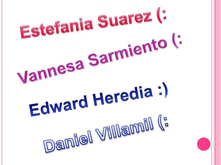 Estefania Suarez (:<br />Vannesa Sarmiento (:<br />Edward Heredia :) <br />Daniel Villamil(: <br />