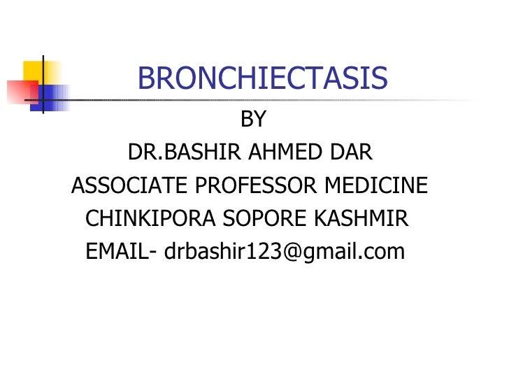 BRONCHIECTASIS <ul><li>BY  </li></ul><ul><li>DR.BASHIR AHMED DAR </li></ul><ul><li>ASSOCIATE PROFESSOR MEDICINE </li></ul>...
