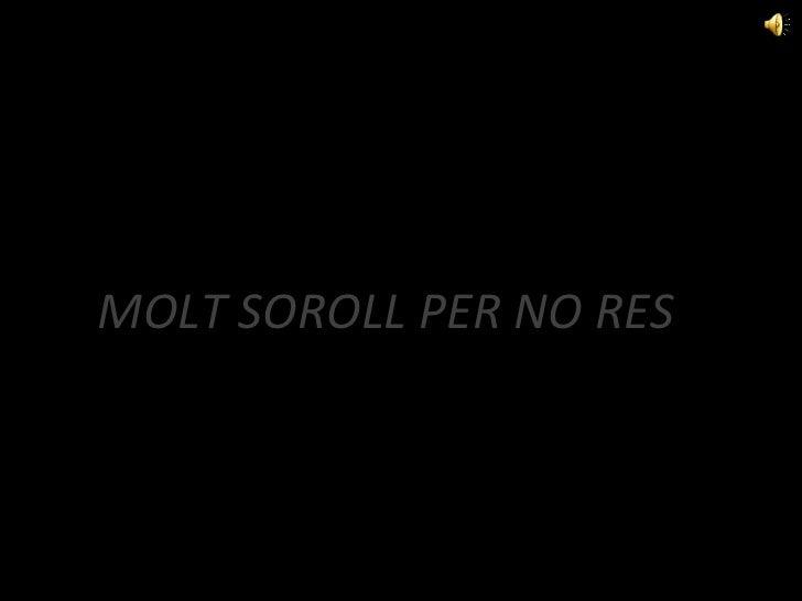 MOLT SOROLL PER NO RES