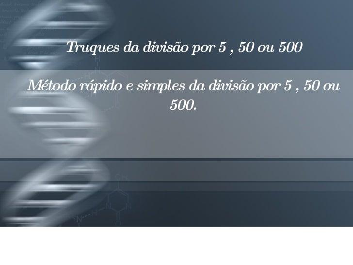 Truques da divisão por 5 , 50 ou 500 Método rápido e simples da divisão por 5 , 50 ou 500.