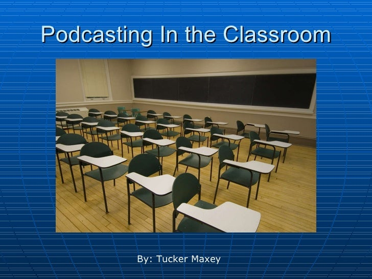 Podcasting In the Classroom By: Tucker Maxey