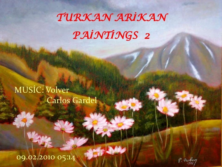1<br />TURKAN ARİKAN PAİNTİNGS  2<br />MUSİC: Volver<br />CarlosGardel<br />08.02.2010 16:27<br />