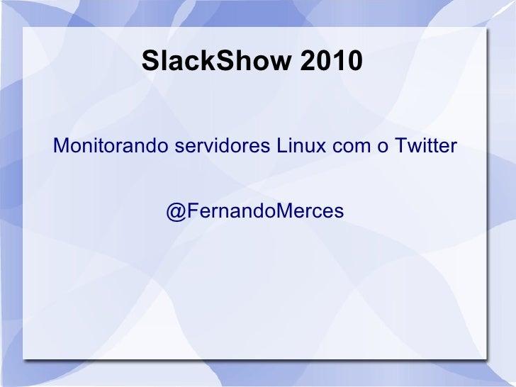 SlackShow 2010 Monitorando servidores Linux com o Twitter <ul>@FernandoMerces </ul>