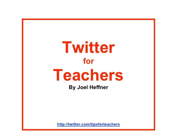 Twitter               for  Teachers       By Joel Heffner     http://twitter.com/tipsforteachers