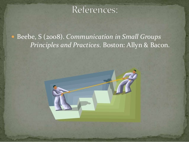  Beebe, S (2008). Communication in Small Groups Principles and Practices. Boston: Allyn & Bacon.