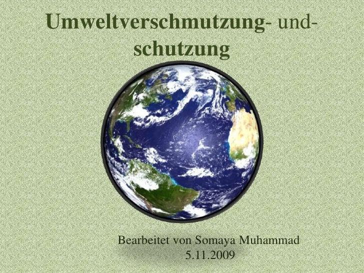 Umweltverschmutzung-und- schutzung<br />Bearbeitet vonSomaya Muhammad<br /> 5.11.2009<br />