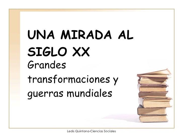 UNA MIRADA AL SIGLO XX Grandes transformaciones y guerras mundiales Ledis Quintana-Ciencias Sociales