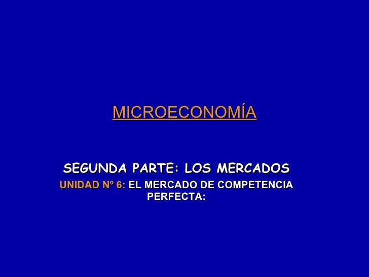 MICROECONOMÍA SEGUNDA PARTE: LOS MERCADOS UNIDAD Nº 6:  EL MERCADO DE COMPETENCIA PERFECTA: