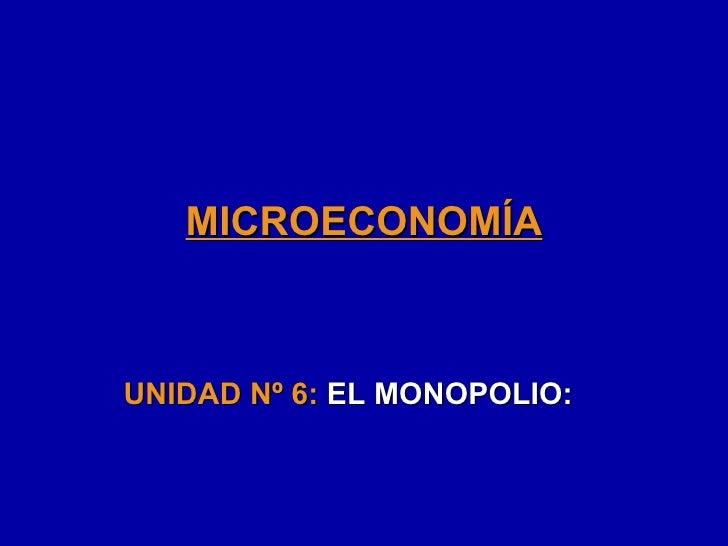 MICROECONOMÍA UNIDAD Nº 6:  EL MONOPOLIO: