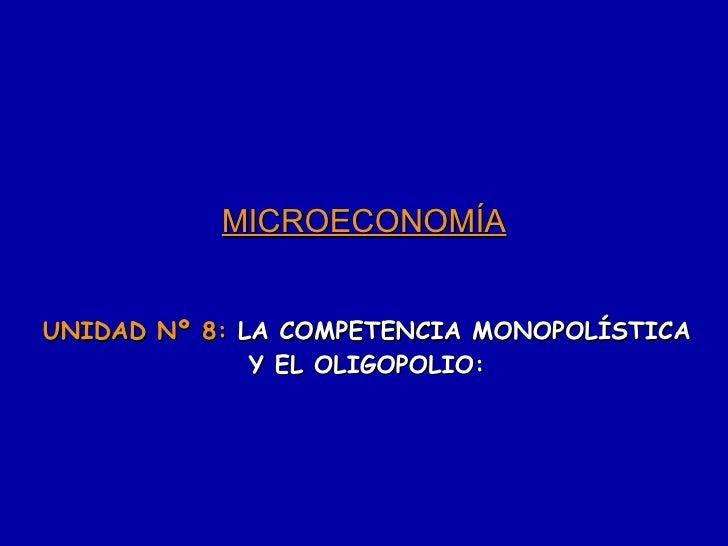 MICROECONOMÍA UNIDAD Nº 8:  LA COMPETENCIA MONOPOLÍSTICA Y EL OLIGOPOLIO: