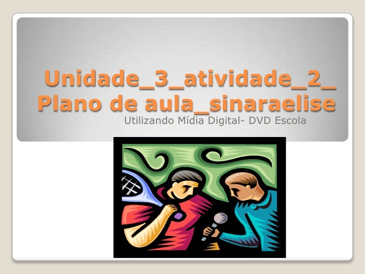 Unidade_3_atividade_2_Plano de aula_sinaraelise<br />Utilizando Mídia Digital- DVD Escola<br />