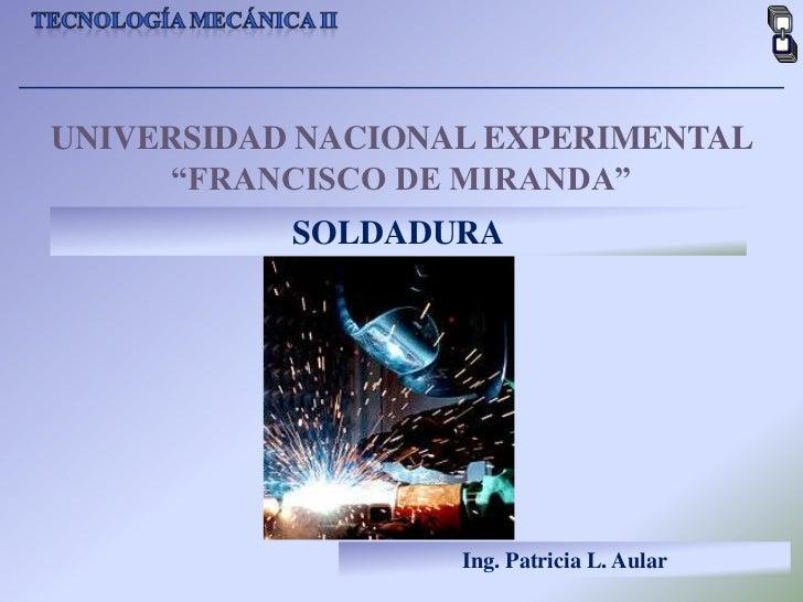 """Tecnología mecánica II<br />UNIVERSIDAD NACIONAL EXPERIMENTAL <br />""""FRANCISCO DE MIRANDA""""<br />SOLDADURA<br />Ing. Patric..."""
