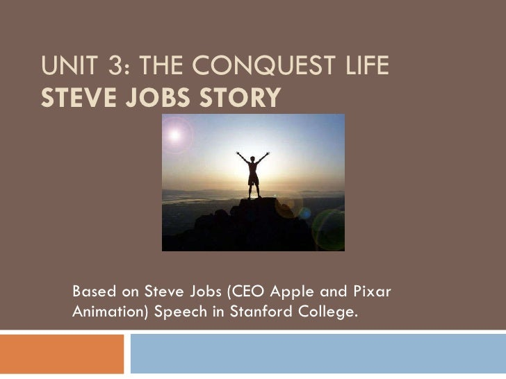 UNIT 3: THE CONQUEST LIFE STEVE JOBS STORY Based on Steve Jobs (CEO Apple and Pixar Animation) Speech in Stanford College.