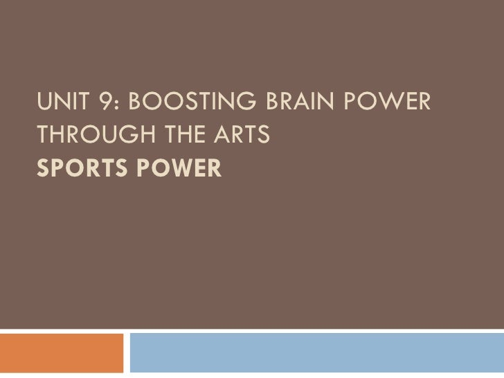 UNIT 9: BOOSTING BRAIN POWER THROUGH THE ARTS SPORTS POWER