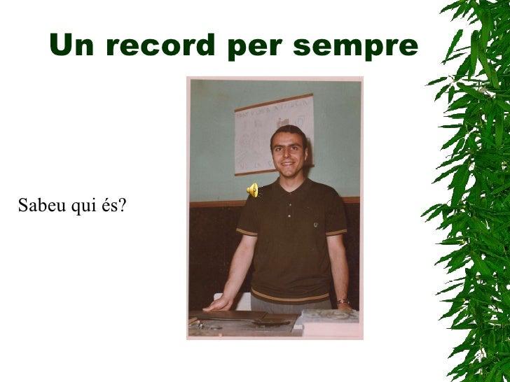 Un record per sempre <ul><li>Sabeu qui és? </li></ul>