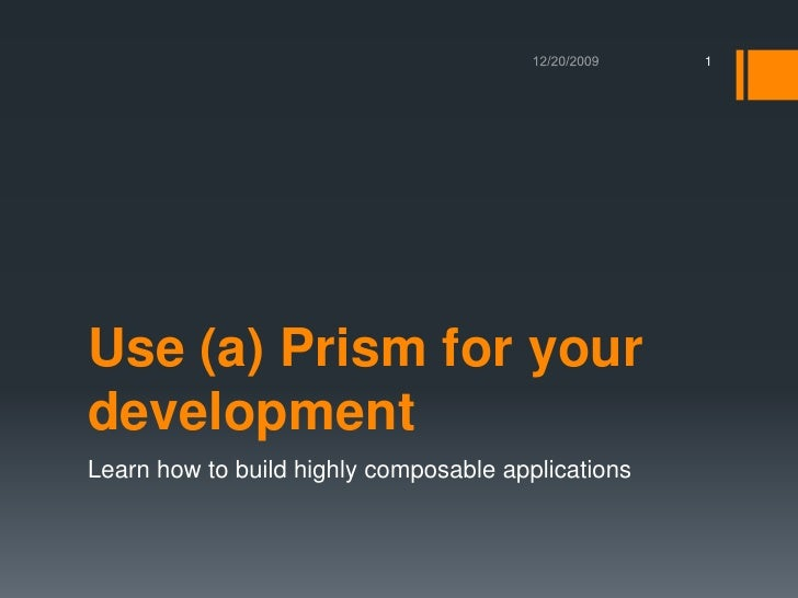 Use (a) Prism for your development<br />Learn how to build highly composableapplications<br />12/21/2009<br />1<br />