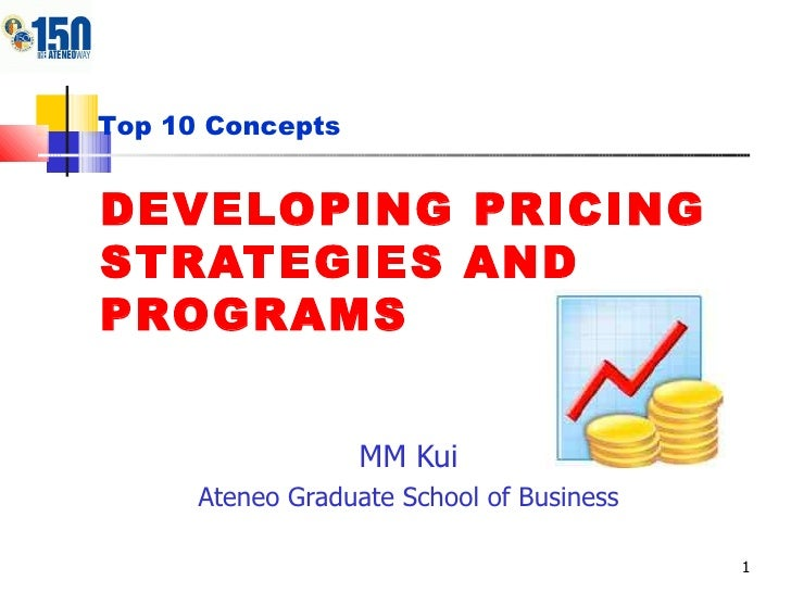 DEVELOPING PRICING STRATEGIES AND PROGRAMS MM Kui Ateneo Graduate School of Business Top 10 Concepts
