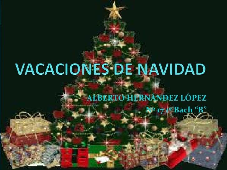 """VACACIONES DE NAVIDAD<br />ALBERTO HERNÁNDEZ LÓPEZ<br />Nº 17 1º Bach """"B""""<br />"""