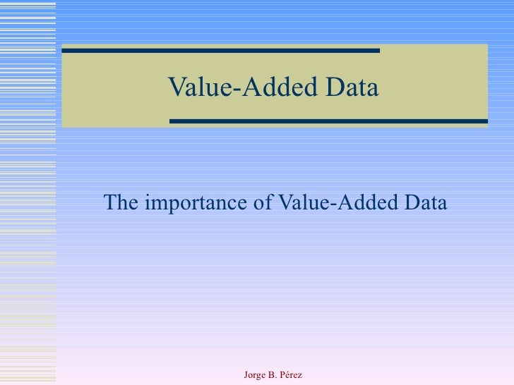 Value-Added Data The importance of Value-Added Data