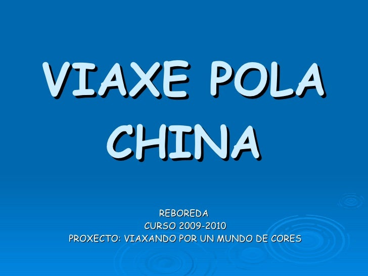 VIAXE POLA CHINA REBOREDA  CURSO 2009-2010 PROXECTO: VIAXANDO POR UN MUNDO DE CORES