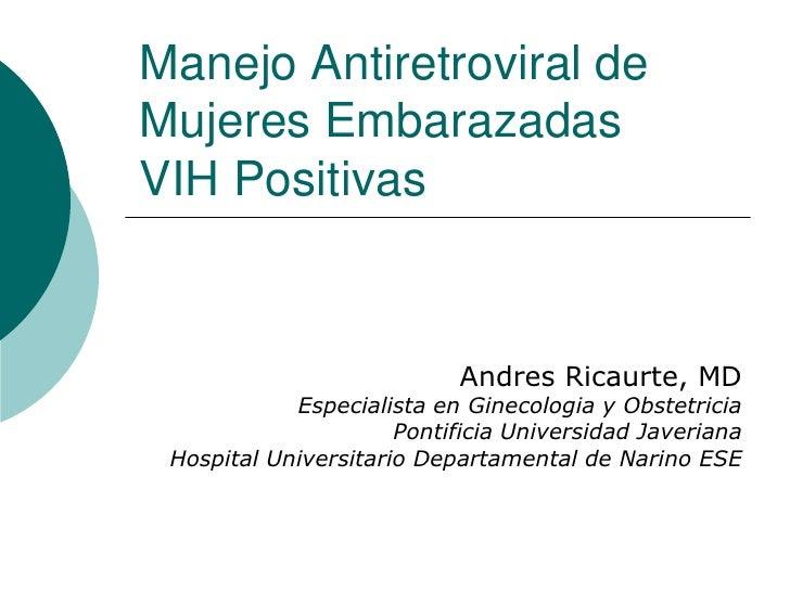 Manejo Antiretroviral de Mujeres Embarazadas VIH Positivas<br />Andres Ricaurte, MD<br />Especialistaen Ginecologia y Obst...