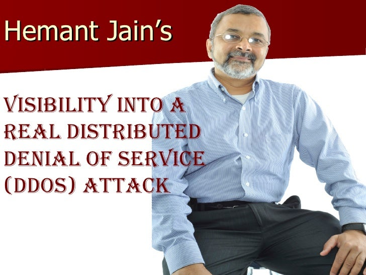 Hemant Jain's  Visibility into a Real Distributed  Denial of Service (DDoS) Attack