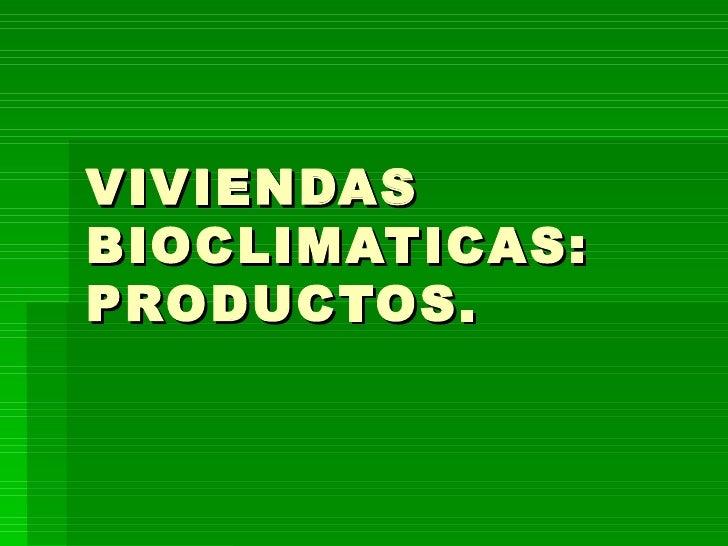 VIVIENDAS BIOCLIMATICAS: PRODUCTOS.