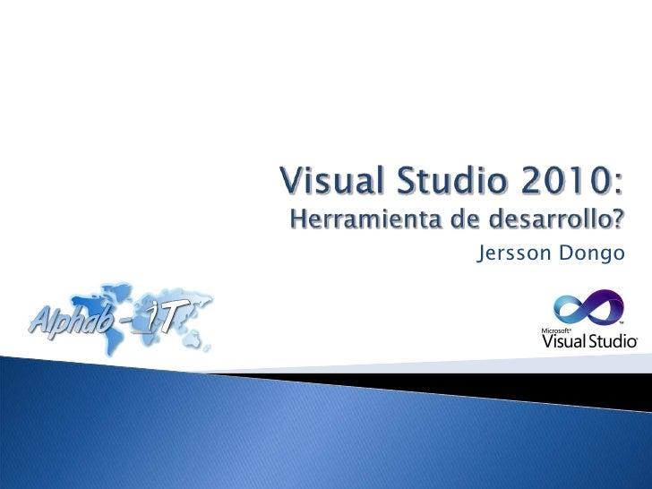 Visual Studio 2010: Herramienta de desarrollo?<br />Jersson Dongo<br />