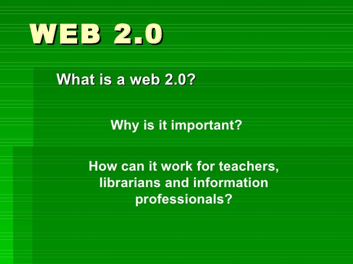 WEB 2.0 What is a web 2.0? Why is it important? How can it work for teachers, librarians and information professionals?