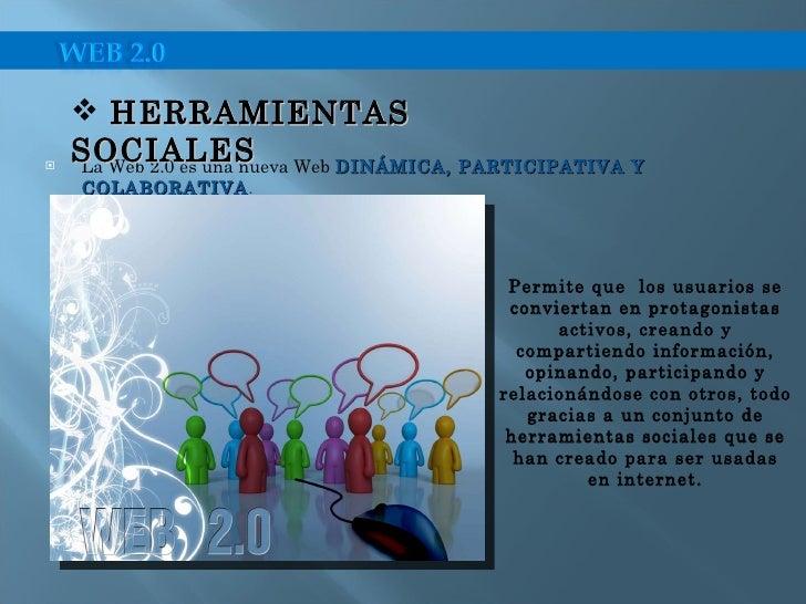 <ul><li>La Web 2.0 es una nueva Web  DINÁMICA, PARTICIPATIVA Y COLABORATIVA . </li></ul><ul><li>HERRAMIENTAS  SOCIALES </l...